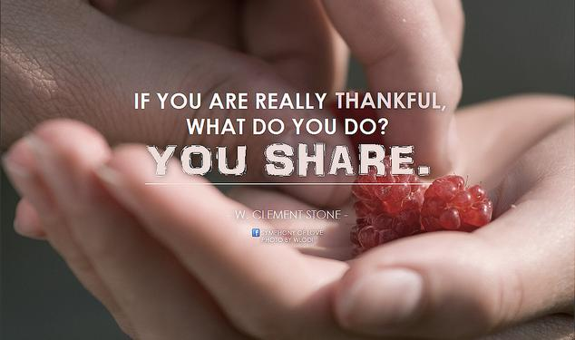 W. Clement Stone If you are really thankful, what do you do. You share